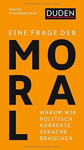 Eine Frage der Moral: Warum wir politisch korrekte Sprache brauchen (Duden-Streitschrift)
