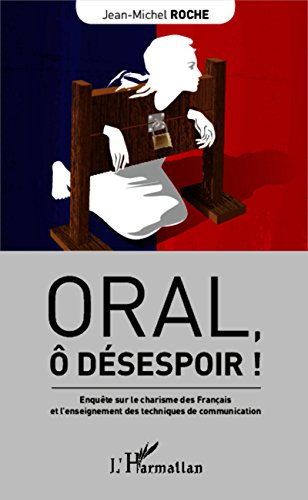 Oral,  dsespoir !: Enqute sur le charisme des Franais et l'enseignement des techniques de communication