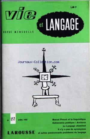 VIE ET LANGAGE [No 157] du 01/04/1965 - SOMMAIRE - MARCEL PROUST ET LINGUISTIQUE PAR ANDRE FERRE - COUPE EMILE DE GIRARDIN 1965 - ASTRONOMIE POETIQUE ARCTURUS PAR ADRIEN BERNELLE - DAVANTAGE QUE OU LA PROSCRIPTION INUTILE PAR GABRIEL TIMMORY - LES HOIRS DU DE CUJUS PAR JACQUES MARTIN - UN APOTRE DE LA CIVILISATION FRANCAISE PAR ROBERT DUBUC - LE LANGAGE CHEMINOT GLOSSAIRE PAR MICHEL DOERR - QU'EN TERMES GALANTS PAR PIERRE AGRON - ACCORDER SES FAVEURS PAR JEAN TOURNEMILLE - LU PAR JEAN MELLOT - par Collectif