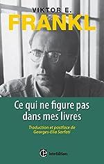 Ce qui ne figure pas dans mes livres - Traduction et postface de G.E. Sarfati de Viktor Frankl