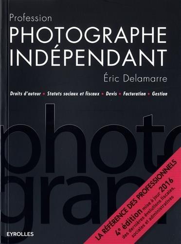 Profession photographe indépendant: Droits d'auteur - Statuts sociaux et fiscaux - Devis - Facturation - Gestion.