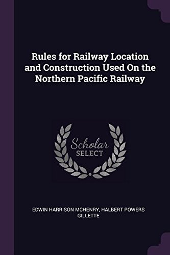Rules for Railway Location and Construction Used On the Northern Pacific Railway por Edwin Harrison McHenry