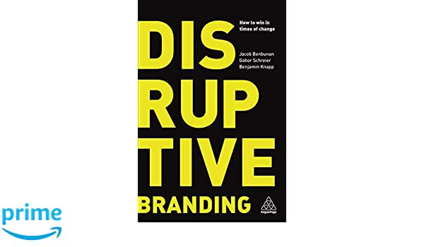 12e5acb0c Disruptive Branding: How to Win in Times of Change: Amazon.co.uk: Jacob  Benbunan, Gabor Schreier, Benjamin Knapp: 9780749484064: Books