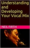Understanding and Developing Your Vocal Mix (Improve Your Singing Voice Book 6)