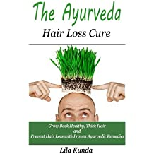 The Ayurveda Hair Loss Cure: Preventing Hair Loss and Reversing Healthy Hair Growth for Life Through Proven Ayurvedic Remedies (Ayurveda, Hair Loss, ... Sollution, Ayurveda Diet, Ayurveda Medicine)