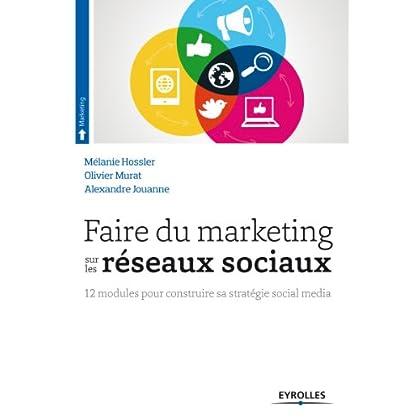 Faire du marketing sur les réseaux sociaux: 12 modules pour construire sa stratégie social média (Livres outils - Marketing / Communication)