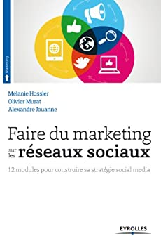 Faire du marketing sur les réseaux sociaux: 12 modules pour construire sa stratégie social média par [Jouanne, Alexandre, Murat, Olivier, Hossler, Mélanie]