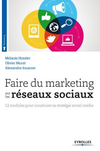 Faire du marketing sur les réseaux sociaux: 12 modules pour construire sa stratégie social média par Alexandre Jouanne