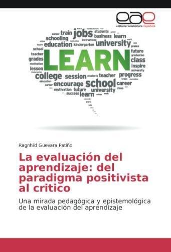 La evaluación del aprendizaje: del paradigma positivista al critico: Una mirada pedagógica y epistemológica de la evaluación del aprendizaje por Ragnhild Guevara Patiño