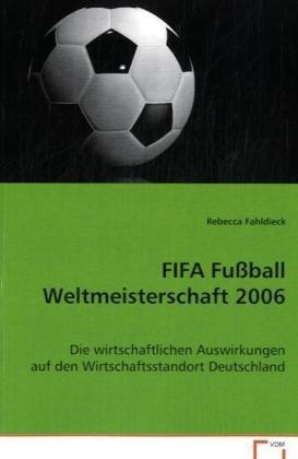 FIFA Fußball Weltmeisterschaft 2006: Die wirtschaftlichen Auswirkungen auf den Wirtschaftsstandort Deutschland