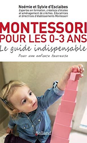 Montessori pour les 0-3 ans : le guide indispensable : Pour une enfance heureuse