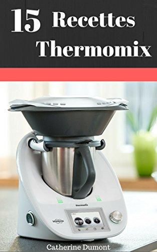 15 Recettes Thermomix : Recettes Simples Et Rapides A Réaliser Pour Toute La Famille par Catherine Dumont
