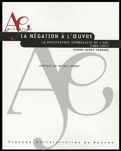 La ngation  l'oeuvre : La philosophie symboliste de l'art (1860-1905)