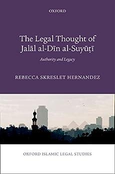 The Legal Thought of Jalāl al-Dīn al-Suyūṭī: Authority and Legacy (Oxford Islamic Legal Studies) di [Hernandez, Rebecca]