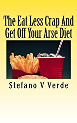 The Eat Less Crap and Get Off Your Arse Diet by Stefano V Verde (2011-07-08)