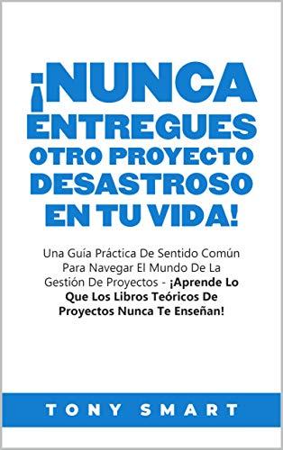 ¡Nunca Entregues Otro Proyecto Desastroso En Tu Vida!: Una Guía Práctica De Sentido Común Para Navegar El Mundo De La Gestión De Proyectos (Spanish Edition)