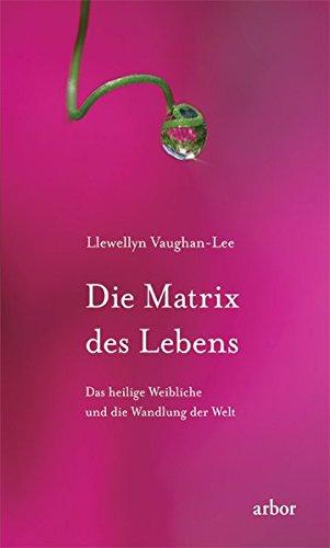 Die Matrix des Lebens: Das heilige Weibliche und die Wandlung der Welt
