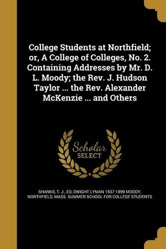 College Students at Northfield; Or, a College of Colleges, No. 2. Containing Addresses by Mr. D. L. Moody; The REV. J. Hudson Taylor ... the REV. Alexander McKenzie ... and Others