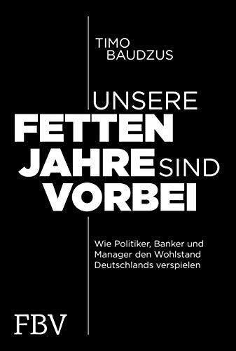 Unsere fetten Jahre sind vorbei: Wie Politiker, Banker und Manager den Wohlstand Deutschlands verspielen