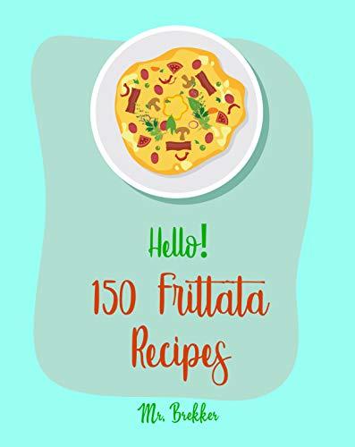 Hello! 150 Frittata Recipes: Best Frittata Cookbook Ever For Beginners [Ham Cookbook, Italian Vegetable Cookbook, Roasted Vegetable Cookbook, Asparagus ... Potato Cookbook] [Book 1] (English Edition)