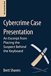 Cybercrime Case Presentation: An Excerpt from Placing The Suspect Behind The Keyboard by Brett Shavers (2013-01-02)