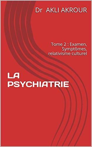 LA PSYCHIATRIE Tome 2: Examen. Symptômes. Relativisme culturel