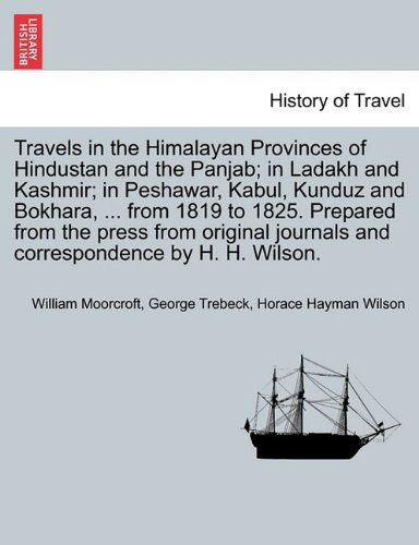 Travels in the Himalayan Provinces of Hindustan and the Panjab; in Ladakh and Kashmir; in Peshawar, Kabul, Kunduz and Bokhara, ... from 1819 to 1825. ... journals and correspondence by H. H. Wilson.