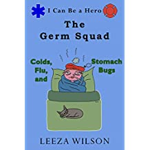The Germ Squad: Colds, Flu, And Stomach Bugs—A Guide to Helping You Teach Your Child How to Stay Healthy and Avoid Spreading Harmful Germs (I Can Be a Hero Book 2) (English Edition)