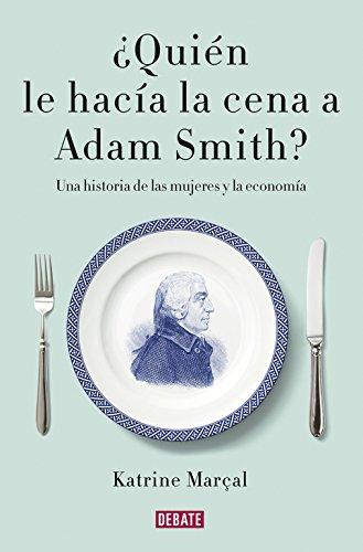 ¿Quién le hacía la cena a Adam Smith?: Una historia de las mujeres y la economía (Debate) por Katrine Marçal
