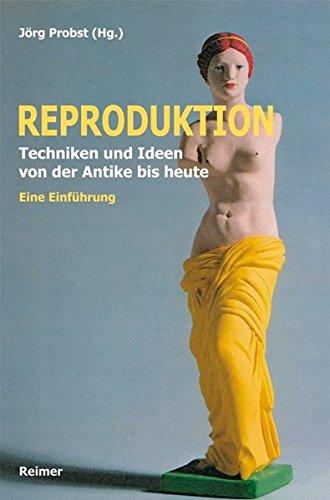Reproduktion: Techniken und Ideen von der Antike bis heute. Eine Einführung -