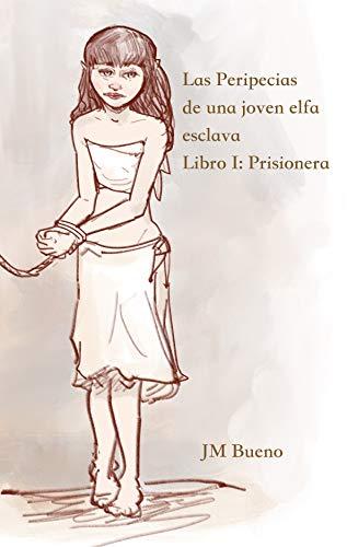 Las Peripecias de Una Joven Elfa Esclava: Libro I. Prisionera por JM Bueno