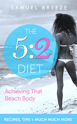 The 5:2 Diet: Achieving That Beach Body You Want (5 2 diet, 5:2, 5 2, 5 2 Recipes, 5:2 Recipes, Weight Loss, Intermittent Fasting, 5 2 Diet Kindle, Fast Diet, The Fast Diet) (English Edition) -