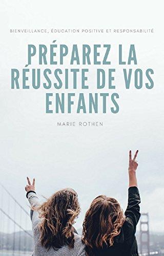 Préparez la réussite de vos enfants: Bienveillance, éducation positive et responsabilité par Marie Rothen