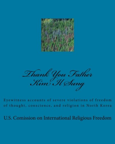 Thank You Father Kim Il Sung: Eyewitness accounts of severe violations of freedom of thought, conscience, and religion in North Korea por U.S. Comission on International Religious Freedom