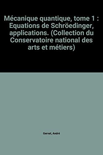 Mécanique quantique, tome 1 : Equations de Schröedinger, applications. (Collection du Conservatoire national des arts et métiers)