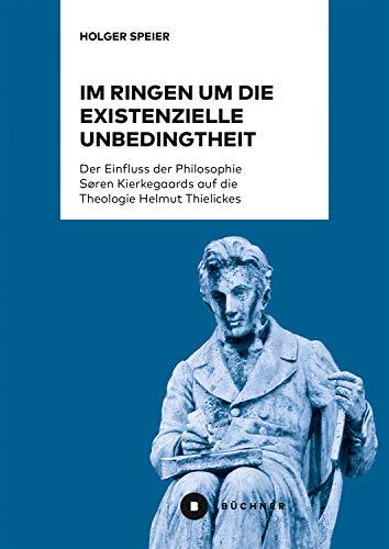 Im Ringen um die existenzielle Unbedingtheit: Der Einfluss der Philosophie Søren Kierkegaards auf die Theologie Helmut Thielickes