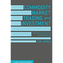 Commodity Market Trading and Investment: A Practitioners Guide to the Markets (Global Financial Markets)