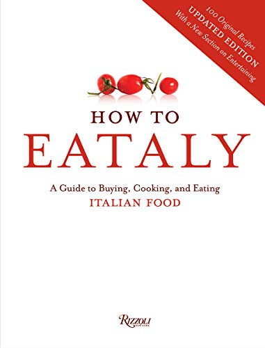 How to Eataly: A Guide to Buying, Cooking, and Eating Italian Food