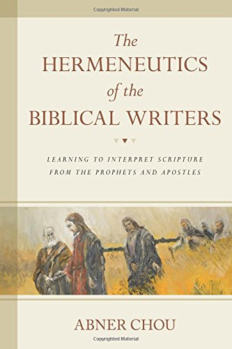 The Hermeneutics of the Biblical Writers: Learning to Interpret Scripture from the Prophets and Apostles