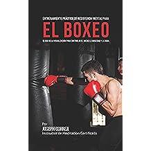 Entrenamiento Práctico de Resistencia Mental para el boxeo: El uso de la visualización para controlar el miedo, la ansiedad y la duda