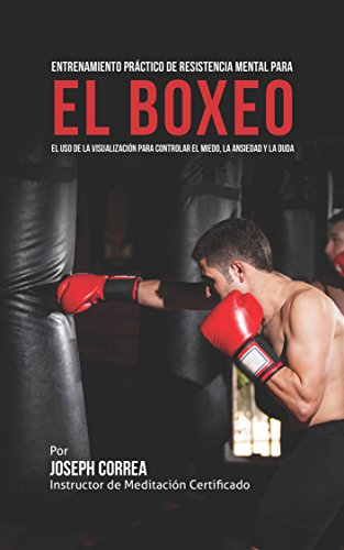 Entrenamiento Práctico de Resistencia Mental para el boxeo: El uso de la visualización para controlar el miedo, la ansiedad y la duda por Joseph Correa (Instructor de Meditación Certificado)