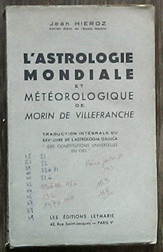 Jean Hieroz,... L'Astrologie mondiale et météorologique : De Morin de Villefranche. Traduction intégrale du 25e livre de el'Astrologia gallica e des Constitutions universelles du ciel