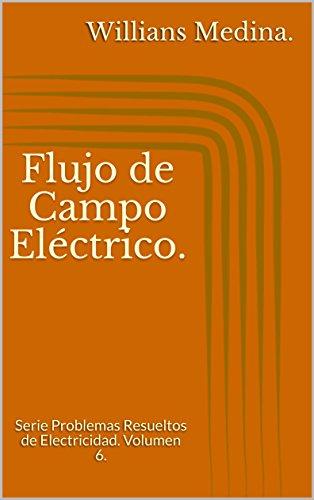 Flujo de Campo Eléctrico.: Serie Problemas Resueltos de Electricidad. Volumen 6. por Willians Medina.