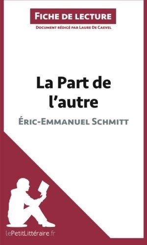 La Part de l'autre d'????ric-Emmanuel Schmitt (Fiche de lecture): R????sum???? Complet Et Analyse D????taill????e De L'oeuvre (French Edition) by Laure De Caevel (2014-04-22)