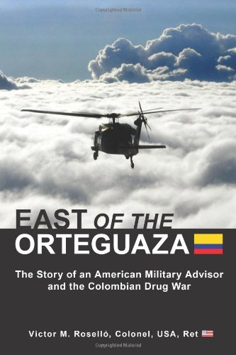 EAST OF THE ORTEGUAZA: The Story of an American Military Advisor and the Colombian Drug War