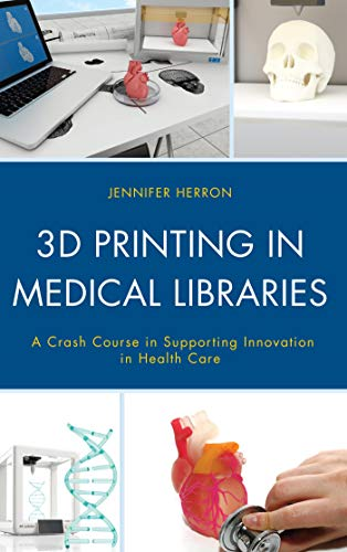 3D Printing in Medical Libraries: A Crash Course in Supporting Innovation in Health Care (Medical Library Association Books Series) (English Edition)