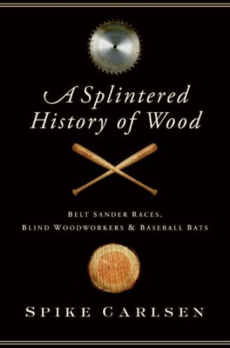 A Splintered History of Wood: Belt-Sander Races, Blind Woodworkers, and Baseball Bats (English Edition)