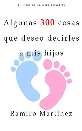 Algunas 300 cosas que deseo decirles a mis hijos: El libro de un Padre primerizo por Ramiro Martinez