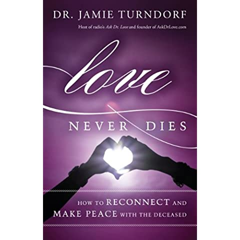 Love Never Dies: How to Reconnect and Make Peace with the Deceased - Never Dies