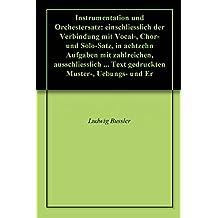 Instrumentation und Orchestersatz: einschliesslich der Verbindung mit Vocal-, Chor- und Solo-Satz, in achtzehn Aufgaben mit zahlreichen, ausschliesslich ... Text gedruckten Muster-, Uebungs- und Er